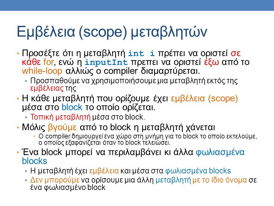 Εμβέλεια (scope) μεταβλητών Προσέξτε ότι η μεταβλητή int i πρέπει να οριστεί σε κάθε for, ενώ η inputInt πρεπει να οριστεί έξω από το while-loop αλλιώς ο compiler διαμαρτύρεται.