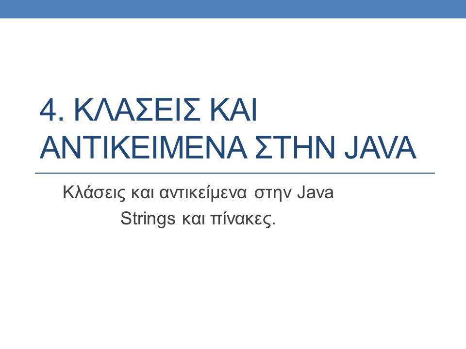 4. ΚΛΑΣΕΙΣ ΚΑΙ ΑΝΤΙΚΕΙΜΕΝΑ ΣΤΗΝ JAVA Κλάσεις και αντικείμενα στην Java Strings και πίνακες.