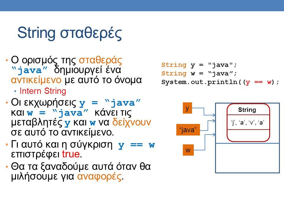 String σταθερές String y = java ; String w = java ; System.out.println((y == w); 'j', 'a', 'v', 'a' String O ορισμός της σταθεράς java δημιουργεί ένα αντικείμενο με αυτό το όνομα Intern String Οι εκχωρήσεις y = java και w = java κάνει τις μεταβλητές y και w να δείχνουν σε αυτό το αντικείμενο.