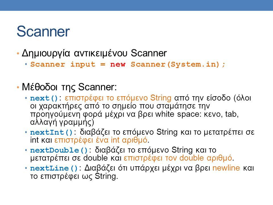 Scanner Δημιουργία αντικειμένου Scanner Scanner input = new Scanner(System.in); Μέθοδοι της Scanner: next() : επιστρέφει το επόμενο String από την είσοδο (όλοι οι χαρακτήρες από το σημείο που σταμάτησε την προηγούμενη φορά μέχρι να βρει white space: κενο, tab, αλλαγή γραμμής) nextInt() : διαβάζει το επόμενο String και το μετατρέπει σε int και επιστρέφει ένα int αριθμό.