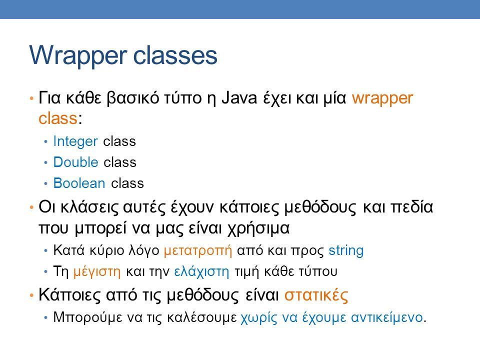 Wrapper classes Για κάθε βασικό τύπο η Java έχει και μία wrapper class: Integer class Double class Boolean class Οι κλάσεις αυτές έχουν κάποιες μεθόδους και πεδία που μπορεί να μας είναι χρήσιμα Κατά κύριο λόγο μετατροπή από και προς string Τη μέγιστη και την ελάχιστη τιμή κάθε τύπου Κάποιες από τις μεθόδους είναι στατικές Μπορούμε να τις καλέσουμε χωρίς να έχουμε αντικείμενο.