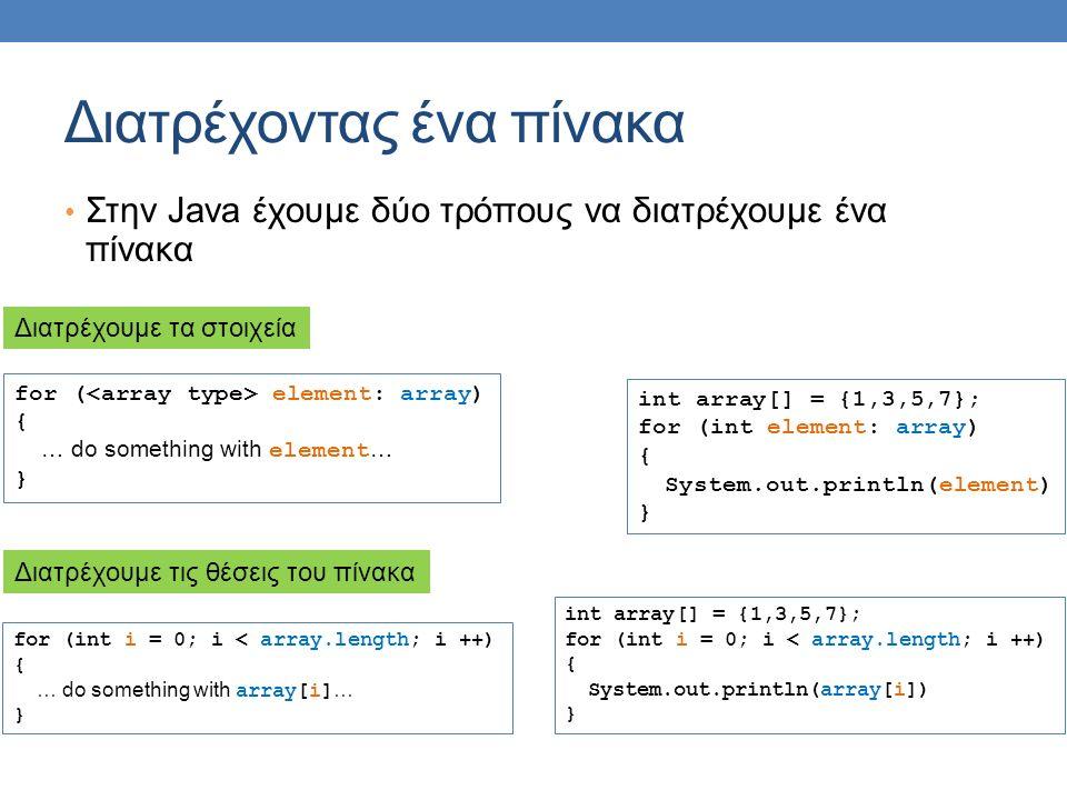 Διατρέχοντας ένα πίνακα Στην Java έχουμε δύο τρόπους να διατρέχουμε ένα πίνακα for ( element: array) { … do something with element … } for (int i = 0; i < array.length; i ++) { … do something with array[i] … } Διατρέχουμε τα στοιχεία Διατρέχουμε τις θέσεις του πίνακα int array[] = {1,3,5,7}; for (int element: array) { System.out.println(element) } int array[] = {1,3,5,7}; for (int i = 0; i < array.length; i ++) { System.out.println(array[i]) }