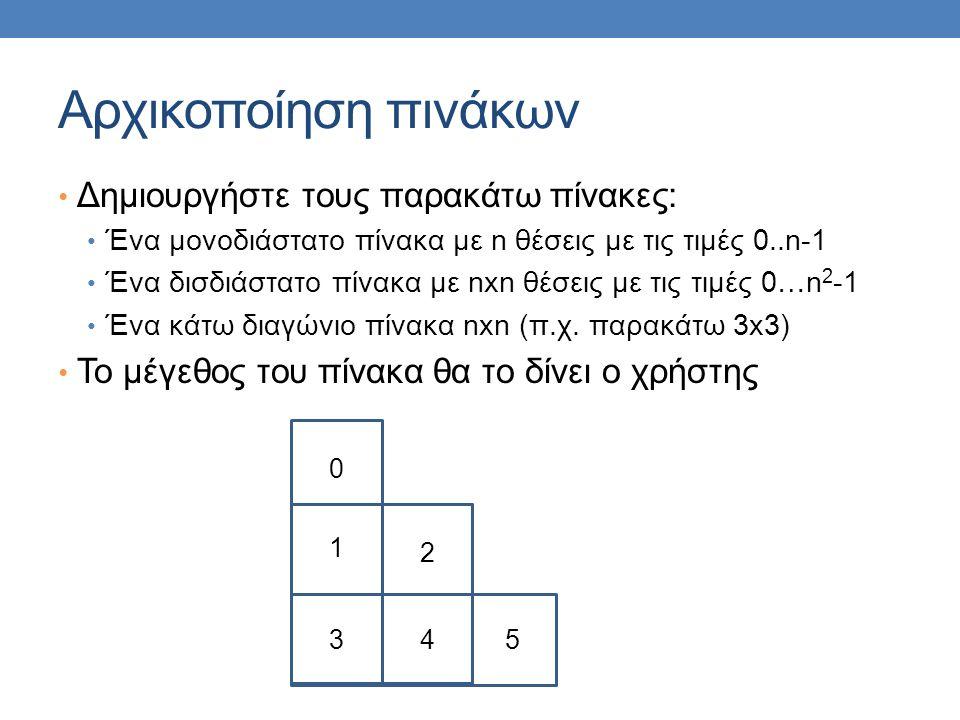 Αρχικοποίηση πινάκων Δημιουργήστε τους παρακάτω πίνακες: Ένα μονοδιάστατο πίνακα με n θέσεις με τις τιμές 0..n-1 Ένα δισδιάστατο πίνακα με nxn θέσεις με τις τιμές 0…n 2 -1 Ένα κάτω διαγώνιο πίνακα nxn (π.χ.