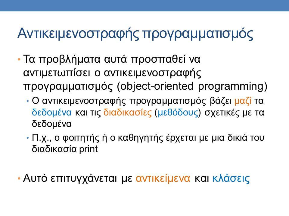 Αντικειμενοστραφής προγραμματισμός Τα προβλήματα αυτά προσπαθεί να αντιμετωπίσει ο αντικειμενοστραφής προγραμματισμός (object-oriented programming) Ο αντικειμενοστραφής προγραμματισμός βάζει μαζί τα δεδομένα και τις διαδικασίες (μεθόδους) σχετικές με τα δεδομένα Π.χ., ο φοιτητής ή ο καθηγητής έρχεται με μια δικιά του διαδικασία print Αυτό επιτυγχάνεται με αντικείμενα και κλάσεις