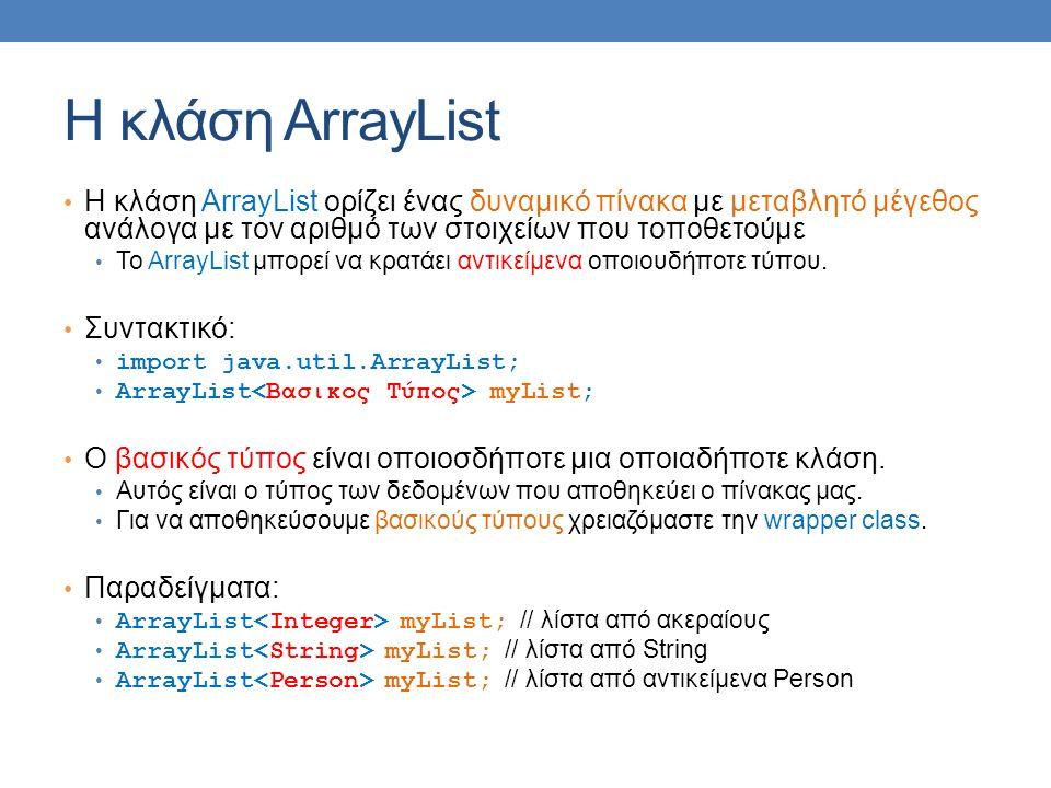 H κλάση ArrayList Η κλάση ArrayList ορίζει ένας δυναμικό πίνακα με μεταβλητό μέγεθος ανάλογα με τον αριθμό των στοιχείων που τοποθετούμε Το ArrayList μπορεί να κρατάει αντικείμενα οποιουδήποτε τύπου.