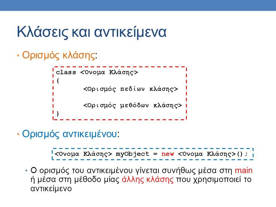 Κλάσεις και αντικείμενα Ορισμός κλάσης: Ορισμός αντικειμένου: Ο ορισμός του αντικειμένου γίνεται συνήθως μέσα στη main ή μέσα στη μέθοδο μίας άλλης κλάσης που χρησιμοποιεί το αντικείμενο class { } myObject = new ();