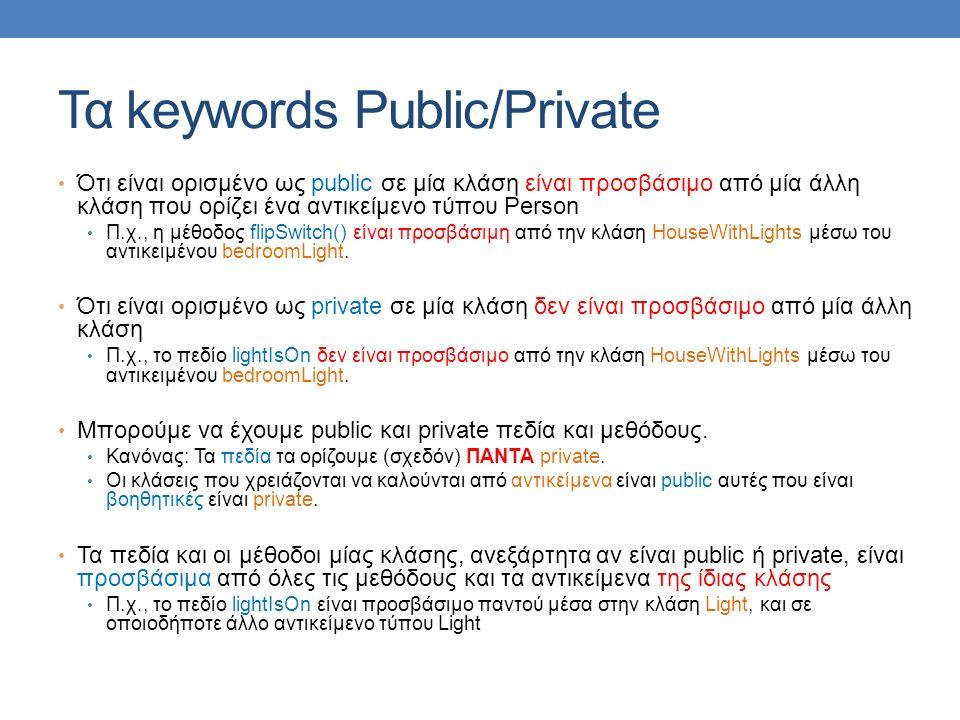 Τα keywords Public/Private Ότι είναι ορισμένο ως public σε μία κλάση είναι προσβάσιμο από μία άλλη κλάση που ορίζει ένα αντικείμενο τύπου Person Π.χ., η μέθοδος flipSwitch() είναι προσβάσιμη από την κλάση HouseWithLights μέσω του αντικειμένου bedroomLight.