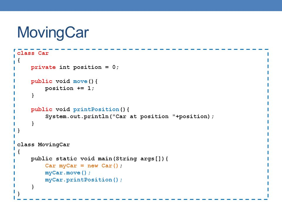 MovingCar class Car { private int position = 0; public void move(){ position += 1; } public void printPosition(){ System.out.println( Car at position +position); } class MovingCar { public static void main(String args[]){ Car myCar = new Car(); myCar.move(); myCar.printPosition(); }
