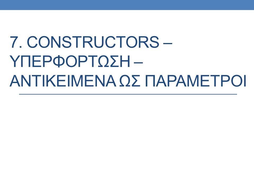 7. CONSTRUCTORS – ΥΠΕΡΦΟΡΤΩΣΗ – ΑΝΤΙΚΕΙΜΕΝΑ ΩΣ ΠΑΡΑΜΕΤΡΟΙ