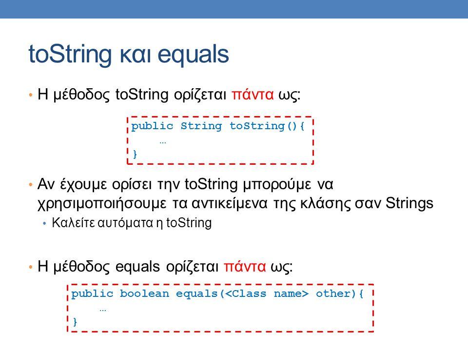 toString και equals H μέθοδος toString ορίζεται πάντα ως: Αν έχουμε ορίσει την toString μπορούμε να χρησιμοποιήσουμε τα αντικείμενα της κλάσης σαν Strings Καλείτε αυτόματα η toString H μέθοδος equals ορίζεται πάντα ως: public String toString(){ … } public boolean equals( other){ … }