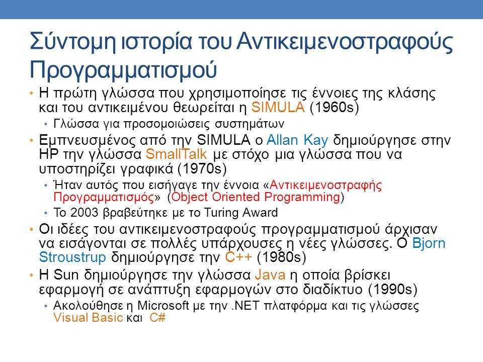 Σύντομη ιστορία του Αντικειμενοστραφούς Προγραμματισμού Η πρώτη γλώσσα που χρησιμοποίησε τις έννοιες της κλάσης και του αντικειμένου θεωρείται η SIMULA (1960s) Γλώσσα για προσομοιώσεις συστημάτων Εμπνευσμένος από την SIMULA o Allan Kay δημιούργησε στην HP την γλώσσα SmallTalk με στόχο μια γλώσσα που να υποστηρίζει γραφικά (1970s) Ήταν αυτός που εισήγαγε την έννοια «Αντικειμενοστραφής Προγραμματισμός» (Object Oriented Programming) To 2003 βραβεύτηκε με το Turing Award Οι ιδέες του αντικειμενοστραφούς προγραμματισμού άρχισαν να εισάγονται σε πολλές υπάρχουσες η νέες γλώσσες.
