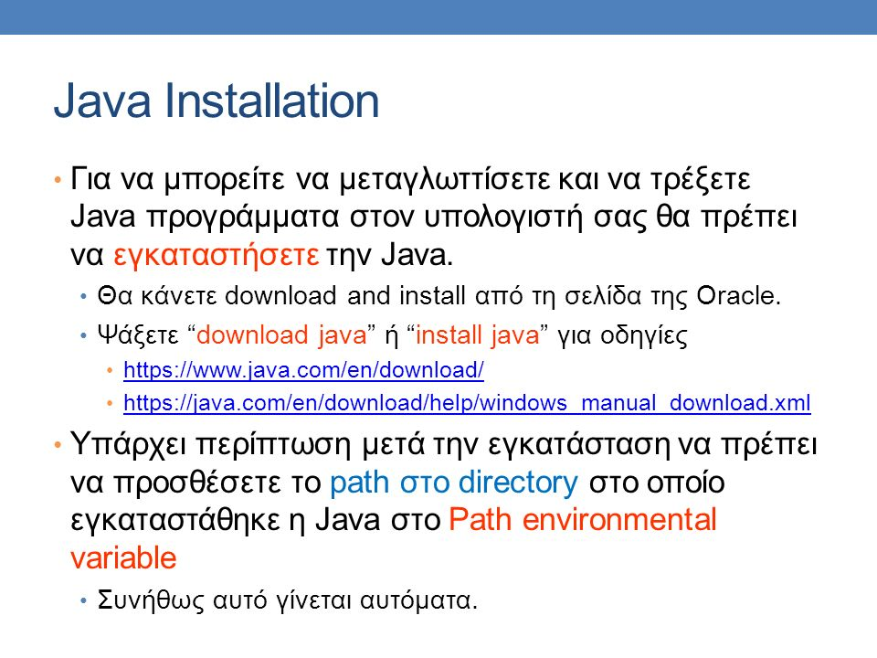 Java Installation Για να μπορείτε να μεταγλωττίσετε και να τρέξετε Java προγράμματα στον υπολογιστή σας θα πρέπει να εγκαταστήσετε την Java.