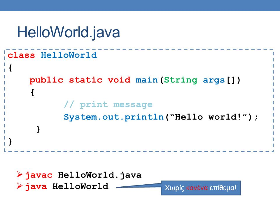HelloWorld.java class HelloWorld { public static void main(String args[]) { // print message System.out.println( Hello world! ); }  javac HelloWorld.java  java HelloWorld Χωρίς κανένα επίθεμα!
