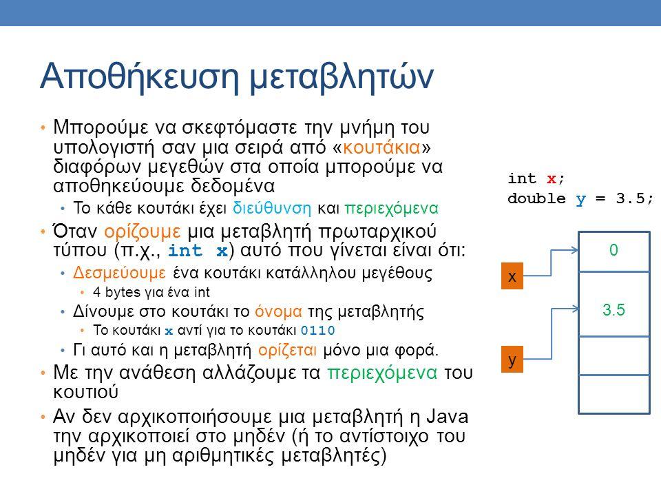 Αποθήκευση μεταβλητών Μπορούμε να σκεφτόμαστε την μνήμη του υπολογιστή σαν μια σειρά από «κουτάκια» διαφόρων μεγεθών στα οποία μπορούμε να αποθηκεύουμε δεδομένα Το κάθε κουτάκι έχει διεύθυνση και περιεχόμενα Όταν ορίζουμε μια μεταβλητή πρωταρχικού τύπου (π.χ., int x ) αυτό που γίνεται είναι ότι: Δεσμεύουμε ένα κουτάκι κατάλληλου μεγέθους 4 bytes για ένα int Δίνουμε στο κουτάκι το όνομα της μεταβλητής Το κουτάκι x αντί για το κουτάκι 0110 Γι αυτό και η μεταβλητή ορίζεται μόνο μια φορά.