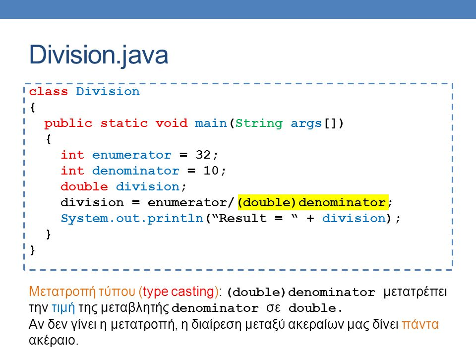 Division.java class Division { public static void main(String args[]) { int enumerator = 32; int denominator = 10; double division; division = enumerator/(double)denominator; System.out.println( Result = + division); } Μετατροπή τύπου (type casting): (double)denominator μετατρέπει την τιμή της μεταβλητής denominator σε double.