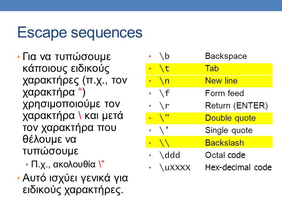 Escape sequences Για να τυπώσουμε κάποιους ειδικούς χαρακτήρες (π.χ., τον χαρακτήρα ) χρησιμοποιούμε τον χαρακτήρα \ και μετά τον χαρακτήρα που θέλουμε να τυπώσουμε Π.χ., ακολουθία \ Αυτό ισχύει γενικά για ειδικούς χαρακτήρες.