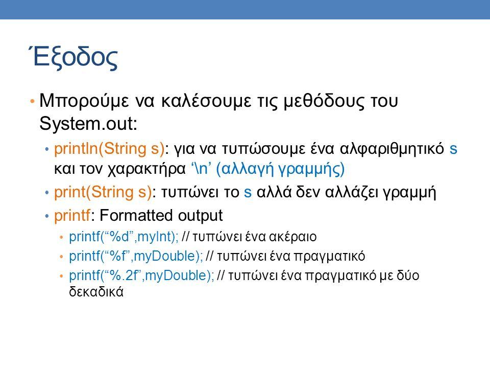 Έξοδος Μπορούμε να καλέσουμε τις μεθόδους του System.out: println(String s): για να τυπώσουμε ένα αλφαριθμητικό s και τον χαρακτήρα '\n' (αλλαγή γραμμής) print(String s): τυπώνει το s αλλά δεν αλλάζει γραμμή printf: Formatted output printf( %d ,myInt); // τυπώνει ένα ακέραιο printf( %f ,myDouble); // τυπώνει ένα πραγματικό printf( %.2f ,myDouble); // τυπώνει ένα πραγματικό με δύο δεκαδικά