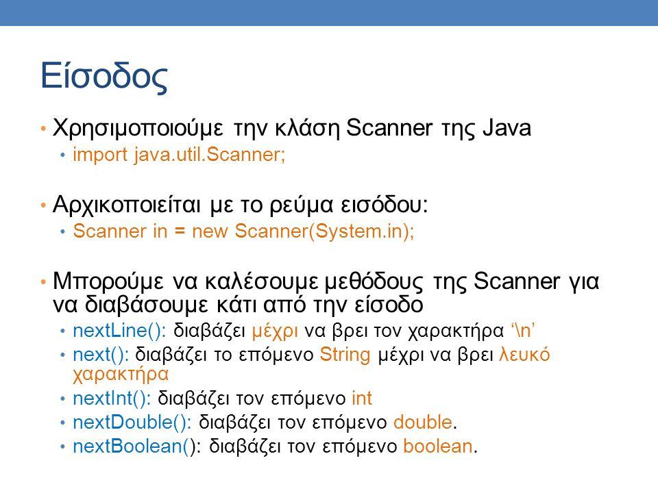Είσοδος Χρησιμοποιούμε την κλάση Scanner της Java import java.util.Scanner; Αρχικοποιείται με το ρεύμα εισόδου: Scanner in = new Scanner(System.in); Μπορούμε να καλέσουμε μεθόδους της Scanner για να διαβάσουμε κάτι από την είσοδο nextLine(): διαβάζει μέχρι να βρει τον χαρακτήρα '\n' next(): διαβάζει το επόμενο String μέχρι να βρει λευκό χαρακτήρα nextInt(): διαβάζει τον επόμενο int nextDouble(): διαβάζει τον επόμενο double.