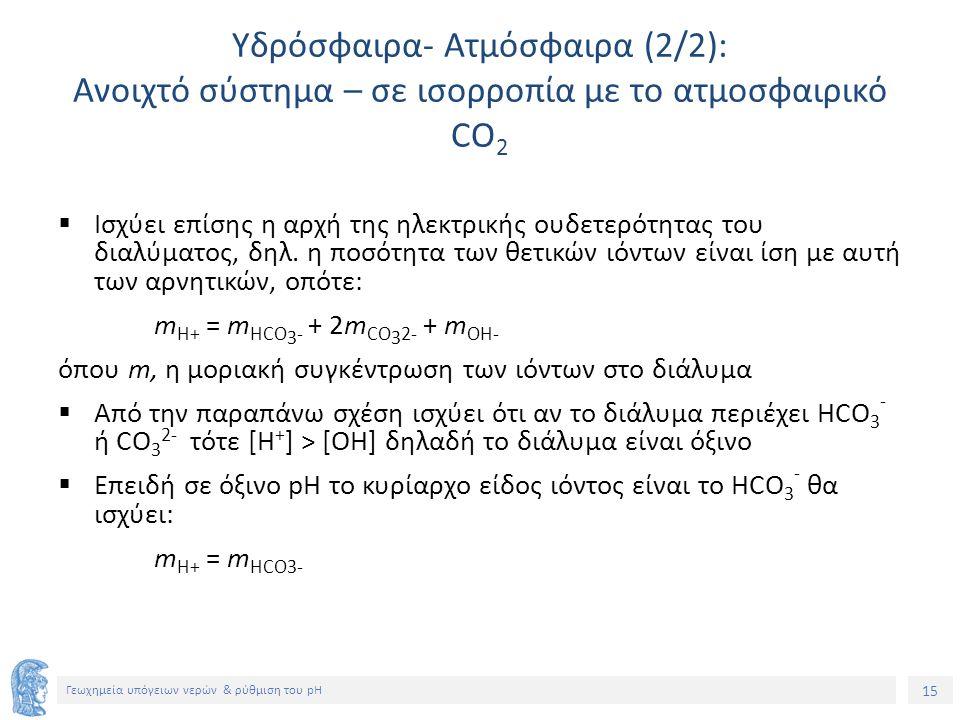 15 Γεωχημεία υπόγειων νερών & ρύθμιση του pH Υδρόσφαιρα- Ατμόσφαιρα (2/2): Ανοιχτό σύστημα – σε ισορροπία με το ατμοσφαιρικό CO 2  Ισχύει επίσης η αρχή της ηλεκτρικής ουδετερότητας του διαλύματος, δηλ.