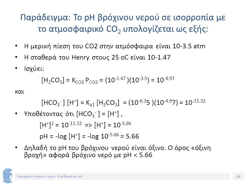 16 Γεωχημεία υπόγειων νερών & ρύθμιση του pH Παράδειγμα: Το pH βρόχινου νερού σε ισορροπία με το ατμοσφαιρικό CO 2 υπολογίζεται ως εξής: Η μερική πίεση του CO2 στην ατμόσφαιρα είναι 10-3.5 atm Η σταθερά του Henry στους 25 οC είναι 10-1.47 Ισχύει: [H 2 CO 3 ] = K CO2 P CO2 = (10 -1.47 )(10 -3.5 ) = 10 -4.97 και [ΗCO 3 - ] [H + ] = K a1 [H 2 CO 3 ] = (10 -6.3 5 )(10 -4.9 7) = 10 -11.32 Υποθέτοντας ότι [ΗCO 3 - ] = [H + ], [H + ] 2 = 10 -11.32 => [H + ] = 10 -5.66 pH = -log [H + ] = -log 10 -5.66 = 5.66 Δηλαδή το pH του βρόχινου νερού είναι όξινο.