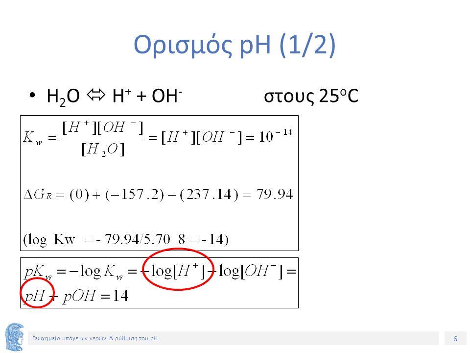 6 Γεωχημεία υπόγειων νερών & ρύθμιση του pH Ορισμός pH (1/2) H 2 O  H + + ΟH - στους 25 o C