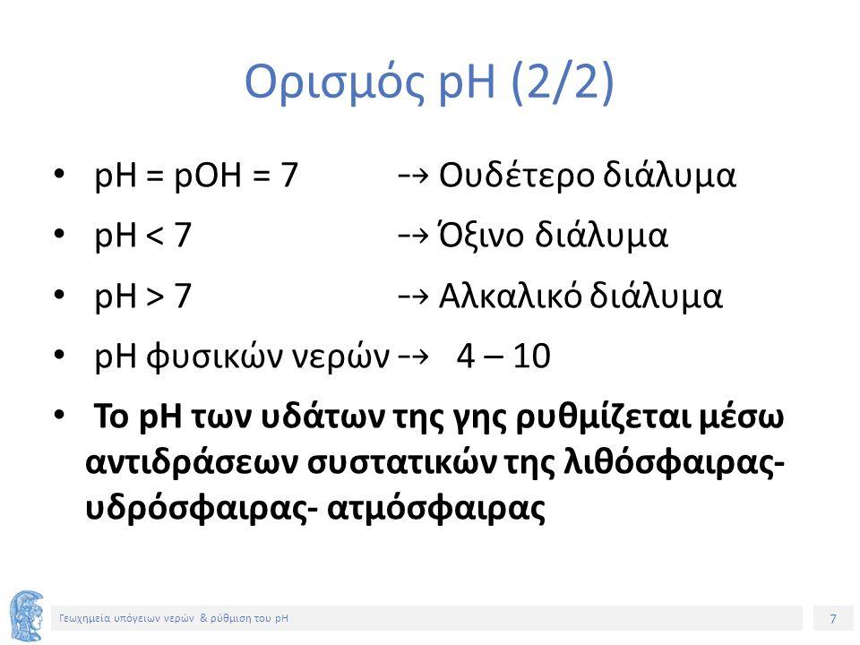 7 Γεωχημεία υπόγειων νερών & ρύθμιση του pH Ορισμός pH (2/2) pH = pOH = 7 ⤍ Ουδέτερο διάλυμα pH < 7 ⤍ Όξινο διάλυμα pH > 7 ⤍ Αλκαλικό διάλυμα pH φυσικών νερών ⤍ 4 – 10 To pH των υδάτων της γης ρυθμίζεται μέσω αντιδράσεων συστατικών της λιθόσφαιρας- υδρόσφαιρας- ατμόσφαιρας