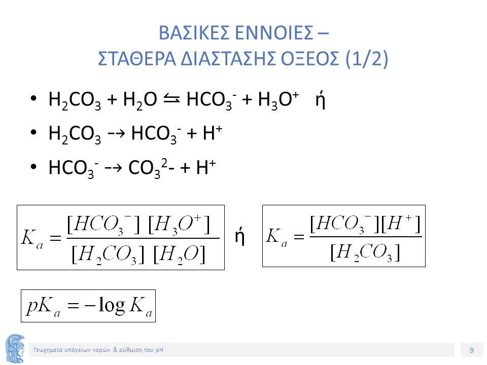 9 Γεωχημεία υπόγειων νερών & ρύθμιση του pH ΒΑΣΙΚΕΣ ΕΝΝΟΙΕΣ – ΣΤΑΘΕΡΑ ΔΙΑΣΤΑΣΗΣ ΟΞΕΟΣ (1/2) H 2 CO 3 + H 2 O ⥦ HCO 3 - + H 3 O + ή H 2 CO 3 ⤍ HCO 3 - + H + HCO 3 - ⤍ CO 3 2 - + H + ή