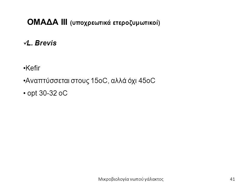 41 L. Brevis Kefir Αναπτύσσεται στους 15oC, αλλά όχι 45οC opt 30-32 oC ΟΜΑΔΑ ΙII (υποχρεωτικά ετεροζυμωτικοί) Μικροβιολογία νωπού γάλακτος