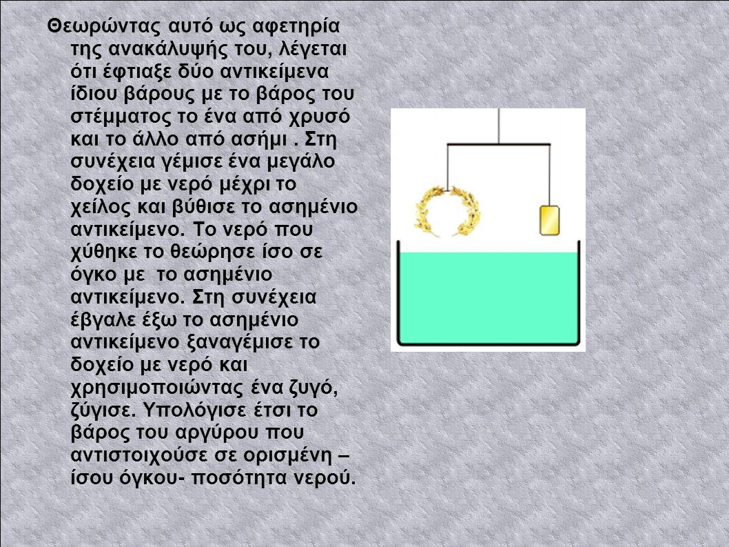 Θεωρώντας αυτό ως αφετηρία της ανακάλυψής του, λέγεται ότι έφτιαξε δύο αντικείμενα ίδιου βάρους με το βάρος του στέμματος το ένα από χρυσό και το άλλο από ασήμι.