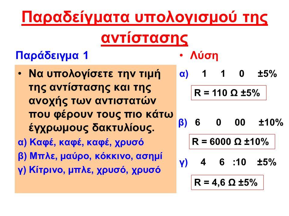 Παραδείγματα υπολογισμού της αντίστασης Να υπολογίσετε την τιμή της αντίστασης και της ανοχής των αντιστατών που φέρουν τους πιο κάτω έγχρωμους δακτυλίους.