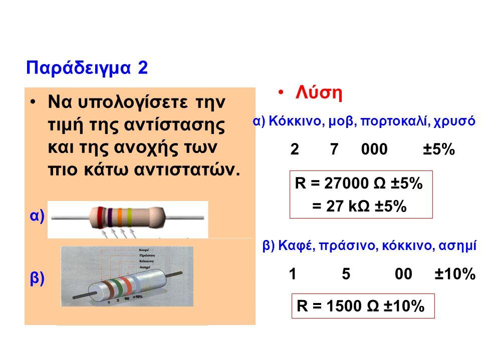 Λύση Παράδειγμα 2 1 5 00 ±10% 2 7 000 ±5% R = 27000 Ω ±5% = 27 kΩ ±5% R = 1500 Ω ±10% β) Καφέ, πράσινο, κόκκινο, ασημί Να υπολογίσετε την τιμή της αντίστασης και της ανοχής των πιο κάτω αντιστατών.