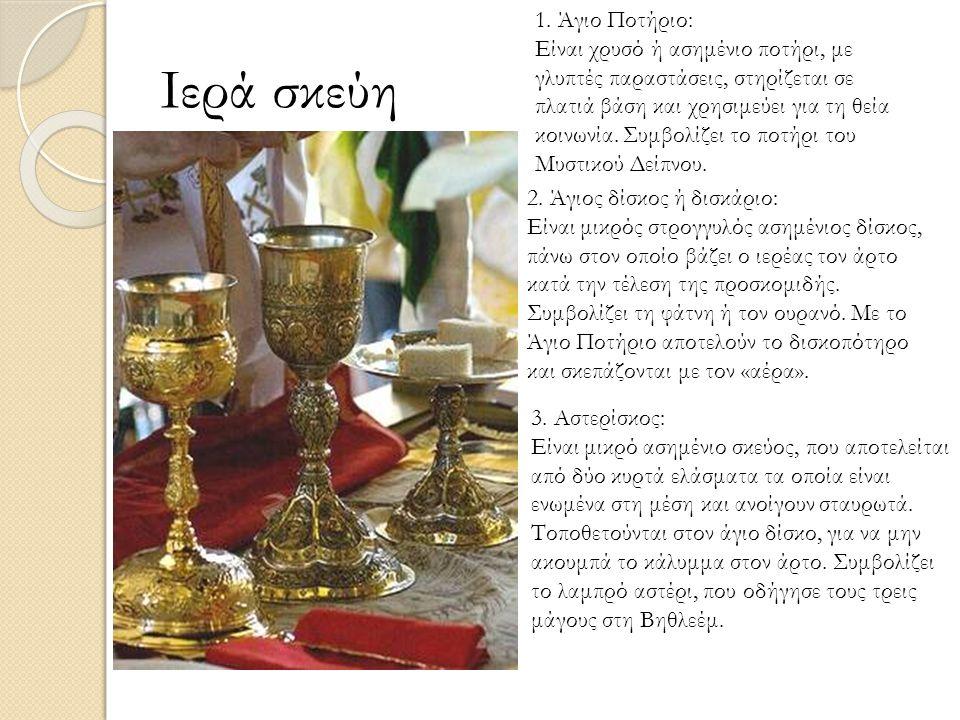 Ιερά σκεύη 1. Άγιο Ποτήριο: Είναι χρυσό ή ασημένιο ποτήρι, με γλυπτές παραστάσεις, στηρίζεται σε πλατιά βάση και χρησιμεύει για τη θεία κοινωνία. Συμβ