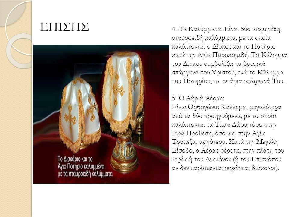 ΕΠΙΣΗΣ 4. Τα Καλύμματα. Είναι δύο ισομεγέθη, σταυροειδή καλύμματα, με τα οποία καλύπτονται ο Δίσκος και το Ποτήριο κατά την Αγία Προσκομιδή. Το Κάλυμμ