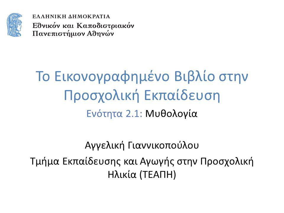Το Εικονογραφημένο Βιβλίο στην Προσχολική Εκπαίδευση Ενότητα 2.1: Μυθολογία Αγγελική Γιαννικοπούλου Τμήμα Εκπαίδευσης και Αγωγής στην Προσχολική Ηλικία (ΤΕΑΠΗ)