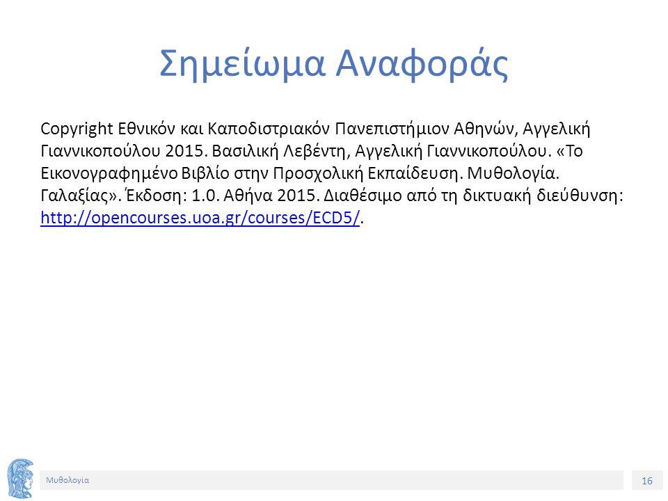 16 Μυθολογία Σημείωμα Αναφοράς Copyright Εθνικόν και Καποδιστριακόν Πανεπιστήμιον Αθηνών, Αγγελική Γιαννικοπούλου 2015. Βασιλική Λεβέντη, Αγγελική Για