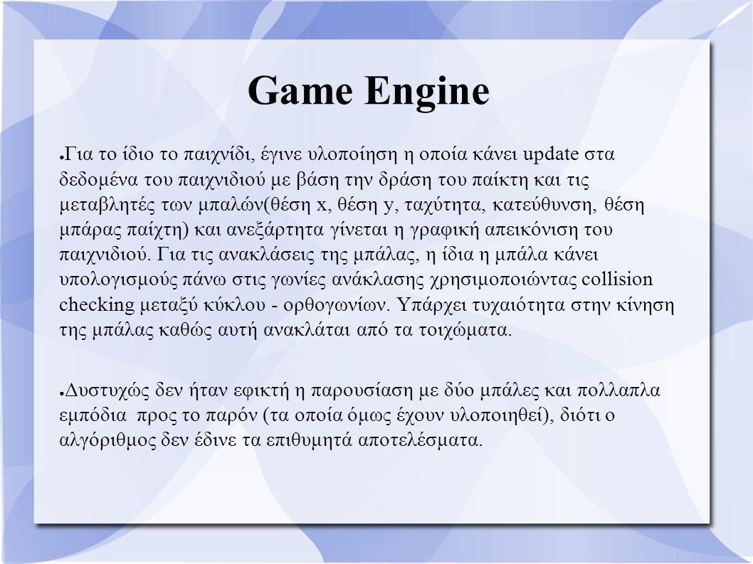 Game Engine ● Για το ίδιο το παιχνίδι, έγινε υλοποίηση η οποία κάνει update στα δεδομένα του παιχνιδιού με βάση την δράση του παίκτη και τις μεταβλητές των μπαλών(θέση x, θέση y, ταχύτητα, κατεύθυνση, θέση μπάρας παίχτη) και ανεξάρτητα γίνεται η γραφική απεικόνιση του παιχνιδιού.