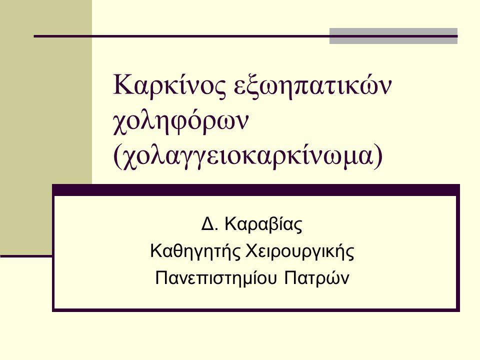 Καρκίνος εξωηπατικών χοληφόρων (χολαγγειοκαρκίνωμα) Δ. Καραβίας Καθηγητής Χειρουργικής Πανεπιστημίου Πατρών