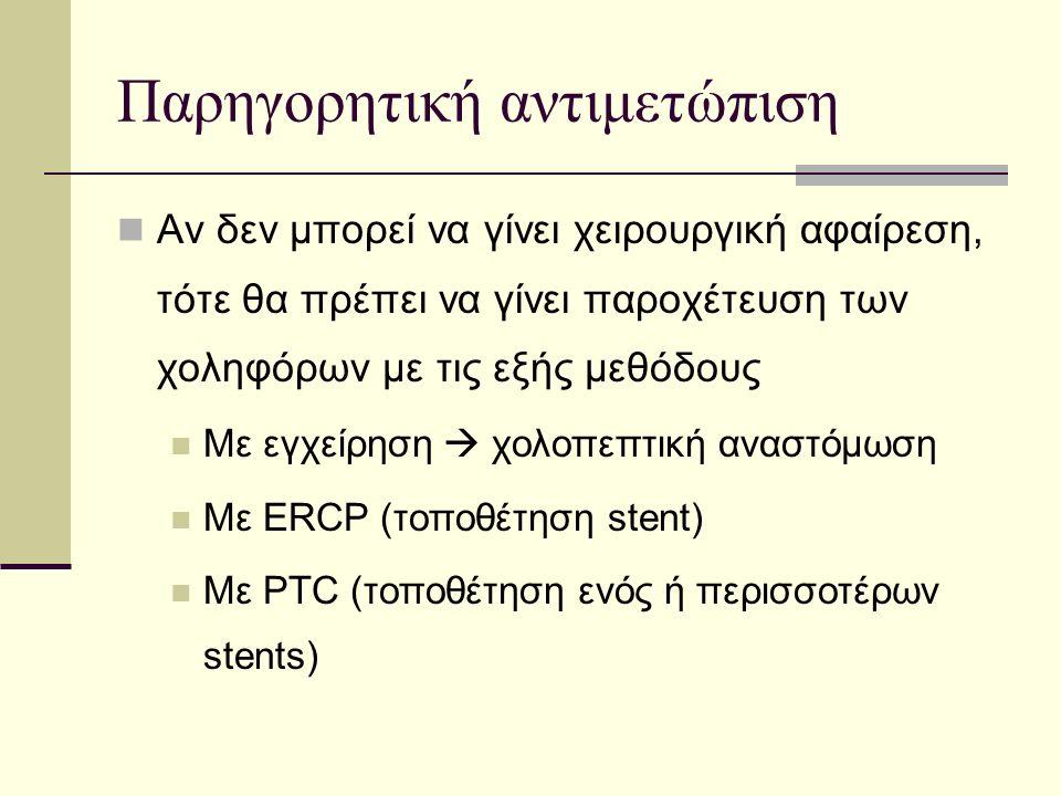 Παρηγορητική αντιμετώπιση Αν δεν μπορεί να γίνει χειρουργική αφαίρεση, τότε θα πρέπει να γίνει παροχέτευση των χοληφόρων με τις εξής μεθόδους Με εγχείρηση  χολοπεπτική αναστόμωση Με ERCP (τοποθέτηση stent) Με PTC (τοποθέτηση ενός ή περισσοτέρων stents)