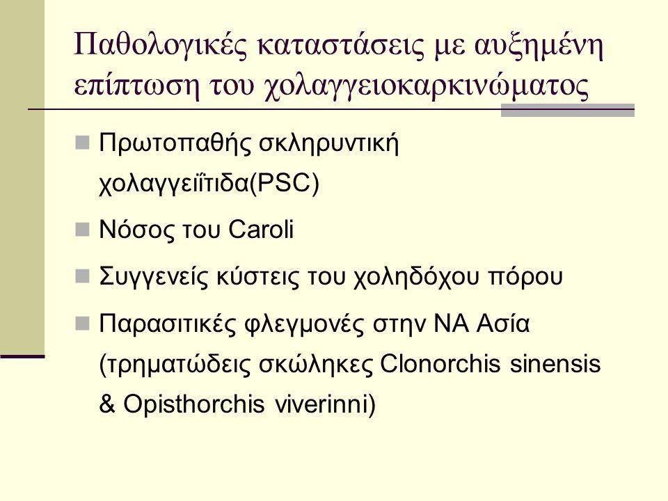 Παθολογικές καταστάσεις με αυξημένη επίπτωση του χολαγγειοκαρκινώματος Πρωτοπαθής σκληρυντική χολαγγειΐτιδα(PSC) Νόσος του Caroli Συγγενείς κύστεις του χοληδόχου πόρου Παρασιτικές φλεγμονές στην ΝΑ Ασία (τρηματώδεις σκώληκες Clonorchis sinensis & Opisthorchis viverinni)