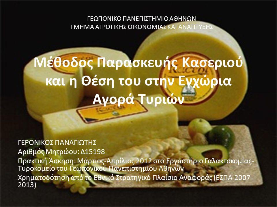 Μέθοδος Παρασκευής Κασεριού και η Θέση του στην Εγχώρια Αγορά Τυριών ΓΕΡΟΝΙΚΟΣ ΠΑΝΑΓΙΩΤΗΣ Αριθμός Μητρώου: Δ15198 Πρακτική Άσκηση: Μάρτιος-Απρίλιος 2012 στο Εργαστήριο Γαλακτοκομίας- Τυροκομείο του Γεωπονικού Πανεπιστημίου Αθηνών Χρηματοδότηση από το Εθνικό Στρατηγικό Πλαίσιο Αναφοράς (ΕΣΠΑ 2007- 2013) ΓΕΩΠΟΝΙΚΟ ΠΑΝΕΠΙΣΤΗΜΙΟ ΑΘΗΝΩΝ ΤΜΗΜΑ ΑΓΡΟΤΙΚΗΣ ΟΙΚΟΝΟΜΙΑΣ ΚΑΙ ΑΝΑΠΤΥΞΗΣ