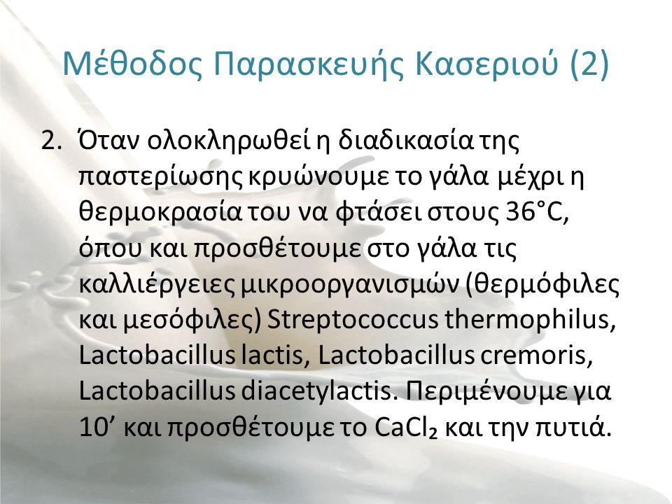 Μέθοδος Παρασκευής Κασεριού (2) 2.Όταν ολοκληρωθεί η διαδικασία της παστερίωσης κρυώνουμε το γάλα μέχρι η θερμοκρασία του να φτάσει στους 36°C, όπου και προσθέτουμε στο γάλα τις καλλιέργειες μικροοργανισμών (θερμόφιλες και μεσόφιλες) Streptococcus thermophilus, Lactobacillus lactis, Lactobacillus cremoris, Lactobacillus diacetylactis.