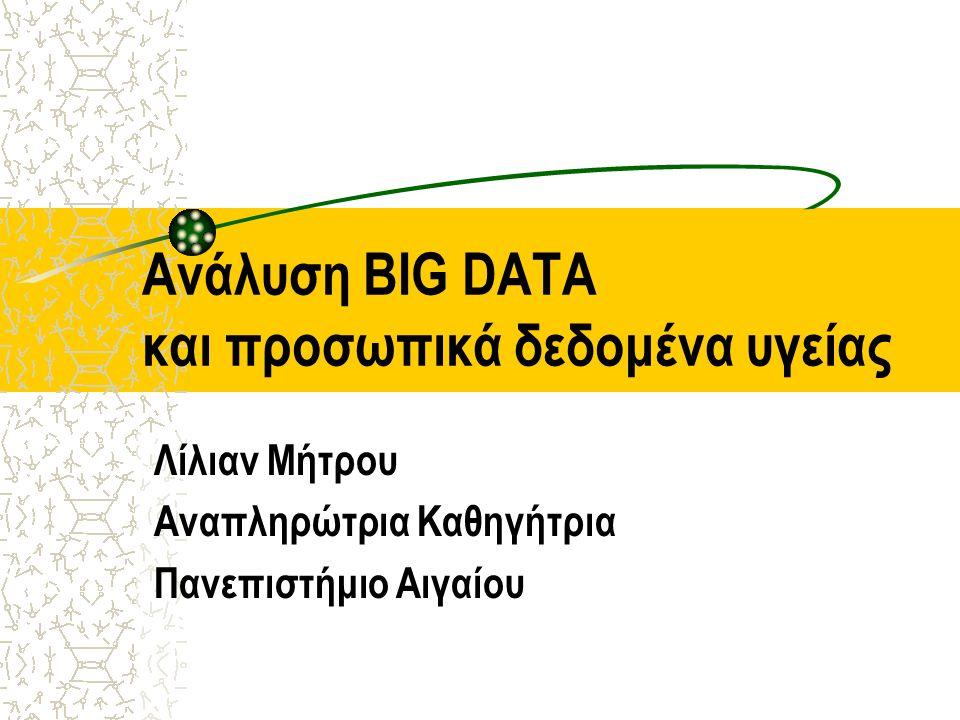 Aνάλυση BIG DATA και προσωπικά δεδομένα υγείας Λίλιαν Μήτρου Αναπληρώτρια Καθηγήτρια Πανεπιστήμιο Αιγαίου
