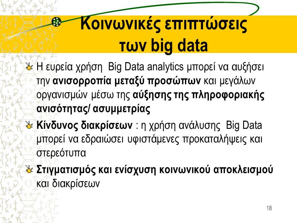 Κοινωνικές επιπτώσεις των big data Η ευρεία χρήση Big Data analytics μπορεί να αυξήσει την ανισορροπία μεταξύ προσώπων και μεγάλων οργανισμών μέσω της αύξησης της πληροφοριακής ανισότητας/ ασυμμετρίας Κίνδυνος διακρίσεων : η χρήση ανάλυσης Big Data μπορεί να εδραιώσει υφιστάμενες προκαταλήψεις και στερεότυπα Στιγματισμός και ενίσχυση κοινωνικού αποκλεισμού και διακρίσεων 18