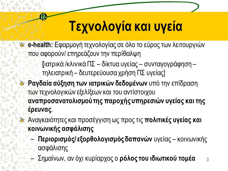 Τεχνολογία και υγεία e-health: Εφαρμογή τεχνολογίας σε όλο το εύρος των λειτουργιών που αφορούν/ επηρεάζουν την περίθαλψη [ ιατρικά /κλινικά ΠΣ – δίκτυα υγείας – συνταγογράφηση – τηλειατρική – δευτερεύουσα χρήση ΠΣ υγείας] Ραγδαία αύξηση των ιατρικών δεδομένων υπό την επίδραση των τεχνολογικών εξελίξεων και του αντίστοιχου αναπροσανατολισμού της παροχής υπηρεσιών υγείας και της έρευνας.