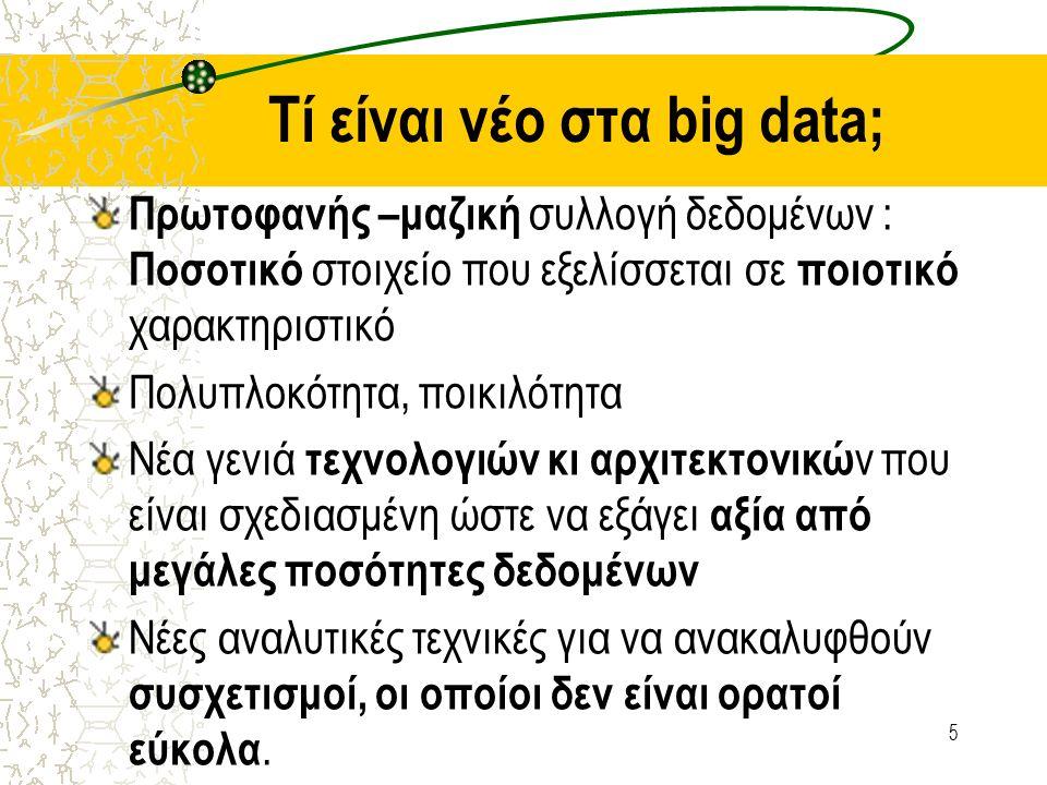 Τί είναι νέο στα big data; Πρωτοφανής –μαζική συλλογή δεδομένων : Ποσοτικό στοιχείο που εξελίσσεται σε ποιοτικό χαρακτηριστικό Πολυπλοκότητα, ποικιλότ