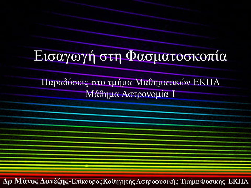 Εισαγωγή στη Φασματοσκοπία Δρ Μάνος Δανέζης- Επίκουρος Καθηγητής Αστροφυσικής-Τμήμα Φυσικής -ΕΚΠΑ Παραδόσεις στο τμήμα Μαθηματικών ΕΚΠΑ Μάθημα Αστρονομία Ι