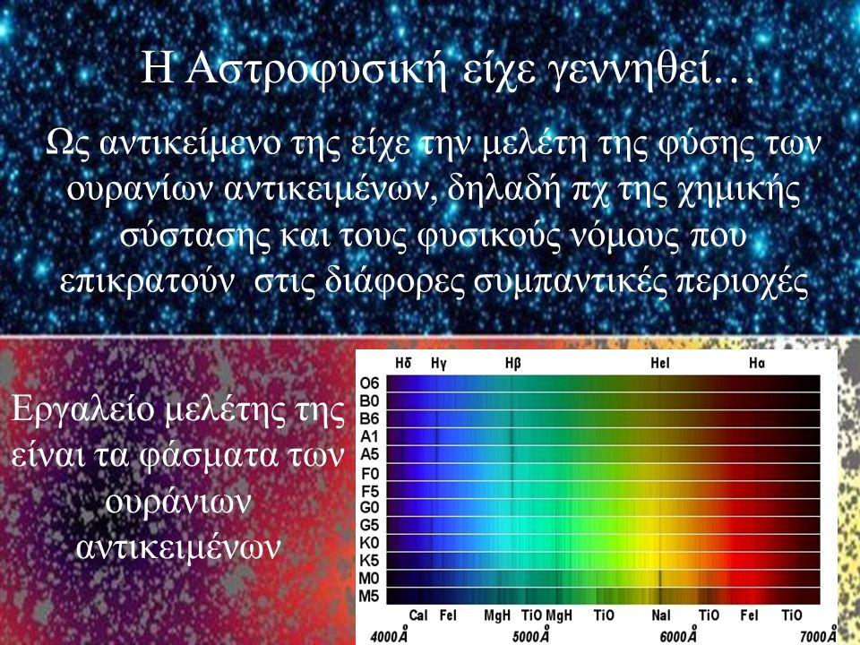 Η Αστροφυσική είχε γεννηθεί… Ως αντικείμενο της είχε την μελέτη της φύσης των ουρανίων αντικειμένων, δηλαδή πχ της χημικής σύστασης και τους φυσικούς νόμους που επικρατούν στις διάφορες συμπαντικές περιοχές Εργαλείο μελέτης της είναι τα φάσματα των ουράνιων αντικειμένων