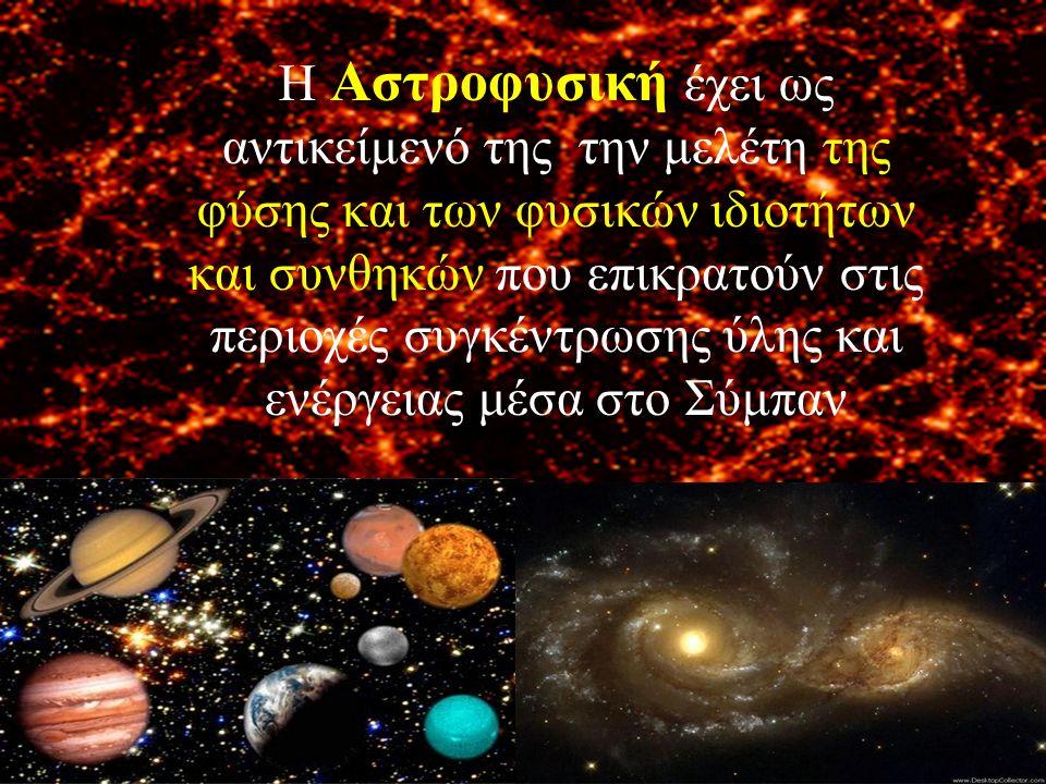 Η Αστροφυσική έχει ως αντικείμενό της την μελέτη της φύσης και των φυσικών ιδιοτήτων και συνθηκών που επικρατούν στις περιοχές συγκέντρωσης ύλης και ε