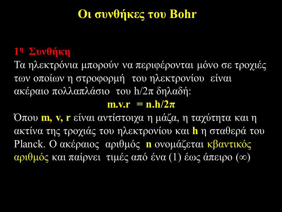 Οι συνθήκες του Bohr 1 η Συνθήκη Τα ηλεκτρόνια μπορούν να περιφέρονται μόνο σε τροχιές των οποίων η στροφορμή του ηλεκτρονίου είναι ακέραιο πολλαπλάσιο του h/2π δηλαδή: m.v.r = n.h/2π Όπου m, v, r είναι αντίστοιχα η μάζα, η ταχύτητα και η ακτίνα της τροχιάς του ηλεκτρονίου και h η σταθερά του Planck.