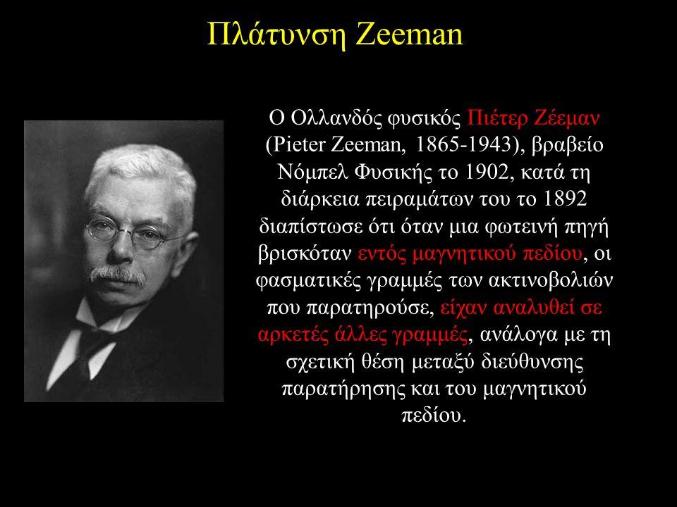Πλάτυνση Zeeman O Oλλανδός φυσικός Πιέτερ Zέεμαν (Pieter Zeeman, 1865-1943), βραβείο Nόμπελ Φυσικής το 1902, κατά τη διάρκεια πειραμάτων του το 1892 διαπίστωσε ότι όταν μια φωτεινή πηγή βρισκόταν εντός μαγνητικού πεδίου, οι φασματικές γραμμές των ακτινοβολιών που παρατηρούσε, είχαν αναλυθεί σε αρκετές άλλες γραμμές, ανάλογα με τη σχετική θέση μεταξύ διεύθυνσης παρατήρησης και του μαγνητικού πεδίου.